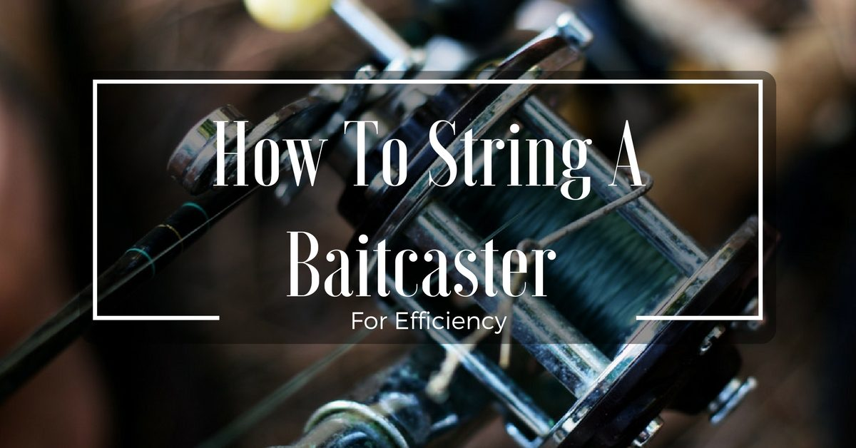 How To String A Baitcaster With Efficiency